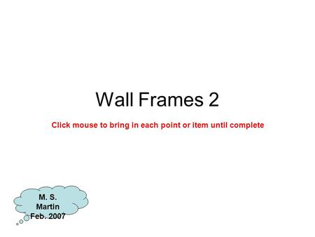 Wall Frames 2 M. S. Martin Feb. 2007 Click mouse to bring in each point or item until complete.