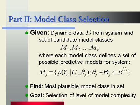 Part II: Model Class Selection Given: Dynamic data from system and set of candidate model classes where each model class defines a set of possible predictive.