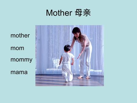 Mother 母亲 mother mom mommy mama One every year on second Sunday in May Show your mother how much you love her.