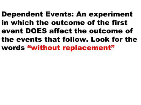 "Dependent Events: An experiment in which the outcome of the first event DOES affect the outcome of the events that follow. Look for the words ""without."