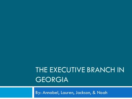 THE EXECUTIVE BRANCH IN GEORGIA By: Annabel, Lauren, Jackson, & Noah.