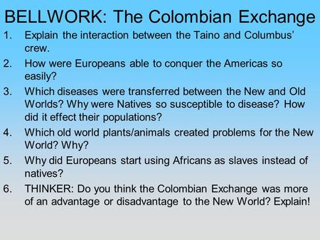 BELLWORK: The Colombian Exchange 1.Explain the interaction between the Taino and Columbus' crew. 2.How were Europeans able to conquer the Americas so easily?