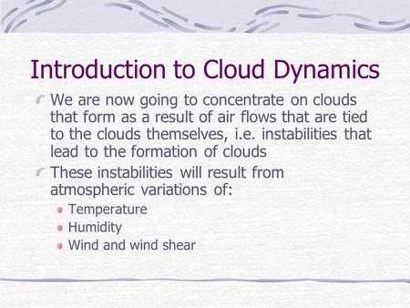Introduction to Cloud Dynamics We are now going to concentrate on clouds that form as a result of air flows that are tied to the clouds themselves, i.e.