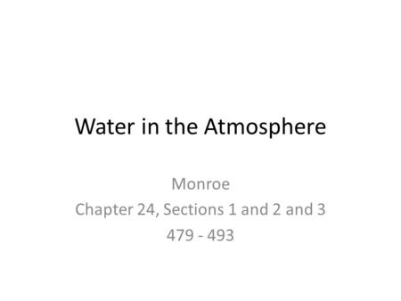 Water in the Atmosphere Monroe Chapter 24, Sections 1 and 2 and 3 479 - 493.