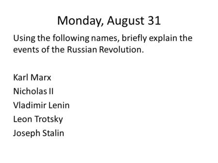 Monday, August 31 Using the following names, briefly explain the events of the Russian Revolution. Karl Marx Nicholas II Vladimir Lenin Leon Trotsky Joseph.