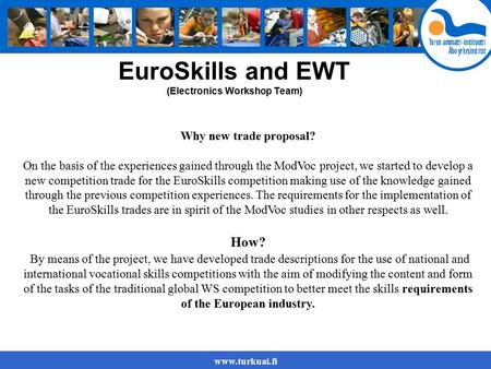 Www.turkuai.fi EuroSkills and EWT (Electronics Workshop Team) Why new trade proposal? On the basis of the experiences gained through the ModVoc project,