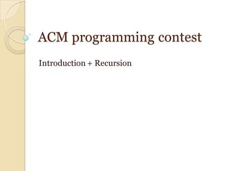 ACM programming contest Introduction + Recursion.