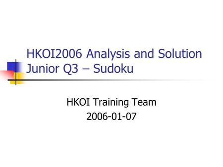 HKOI2006 Analysis and Solution Junior Q3 – Sudoku HKOI Training Team 2006-01-07.