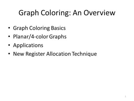 1 Graph Coloring: An Overview Graph Coloring Basics Planar/4-color Graphs Applications New Register Allocation Technique.