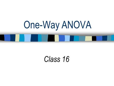 One-Way ANOVA Class 16. Schedule for Remainder of Semester 1. ANOVA: One way, Two way 2. Planned contrasts 3. Correlation and Regression 4. Moderated.