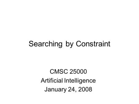 Searching by Constraint CMSC 25000 Artificial Intelligence January 24, 2008.