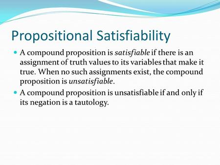 Propositional Satisfiability A compound proposition is satisfiable if there is an assignment of truth values to its variables that make it true. When no.