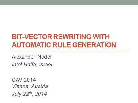 BIT-VECTOR REWRITING WITH AUTOMATIC RULE GENERATION Alexander Nadel Intel Haifa, Israel CAV 2014 Vienna, Austria July 22 th, 2014.