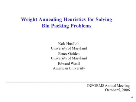 0 Weight Annealing Heuristics for Solving Bin Packing Problems Kok-Hua Loh University of Maryland Bruce Golden University of Maryland Edward Wasil American.