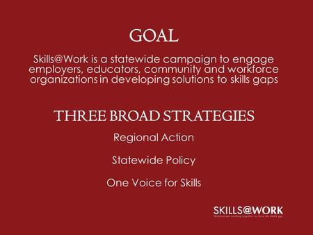 GOAL is a statewide campaign to engage employers, educators, community and workforce organizations in developing solutions to skills gaps THREE.
