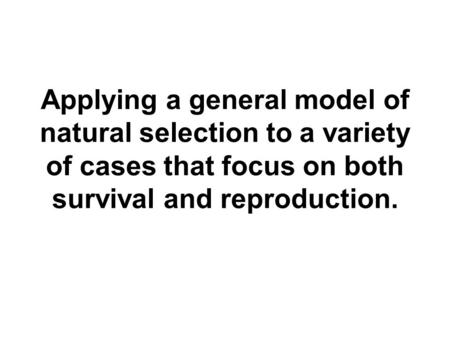Applying a general model of natural selection to a variety of cases that focus on both survival and reproduction.