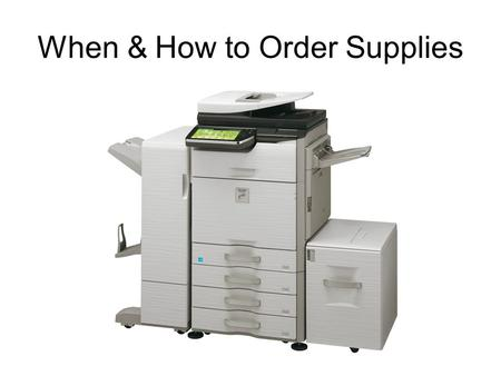 When & How to Order Supplies. Before ordering supplies, it is important to check supply levels to see what supplies will be needed. Press and hold the.