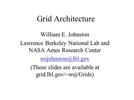 Grid Architecture William E. Johnston Lawrence Berkeley National Lab and NASA Ames Research Center (These slides are available at grid.lbl.gov/~wej/Grids)