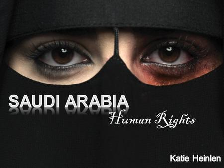By: Katie Heinlen Human Rights. How is Saudi Arabia Governed?  Monarchy  Islamic State  System is based on Islamic Law.