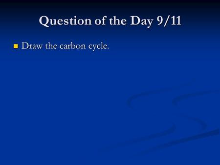 Question of the Day 9/11 Draw the carbon cycle. Draw the carbon cycle.