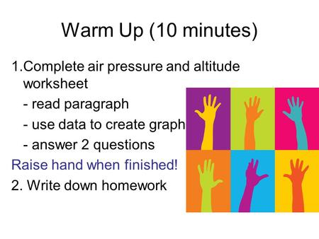 Warm Up (10 minutes) 1.Complete air pressure and altitude worksheet - read paragraph - use data to create graph - answer 2 questions Raise hand when finished!