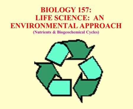 BIOLOGY 157: LIFE SCIENCE: AN ENVIRONMENTAL APPROACH (Nutrients & Biogeochemical Cycles)