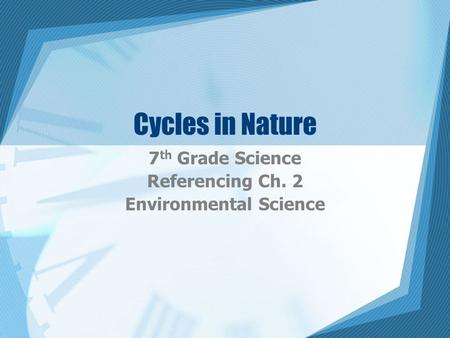 Cycles in Nature 7 th Grade Science Referencing Ch. 2 Environmental Science.