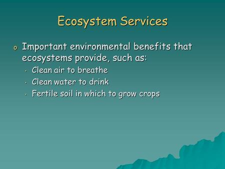 Ecosystem Services o Important environmental benefits that ecosystems provide, such as: Clean air to breathe Clean air to breathe Clean water to drink.