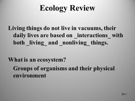 Ecology Review Living things do not live in vacuums, their daily lives are based on _interactions_ with both _living_ and _nonliving_ things. What is an.