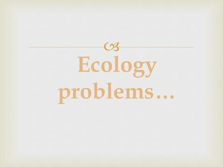  Ecology problems…. Since ancient times Nature has served man, being the source of his life. For thousands of years people lived in harmony with environment.