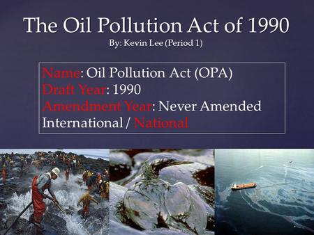 The Oil Pollution Act of 1990 By: Kevin Lee (Period 1) Name: Oil Pollution Act (OPA) Draft Year: 1990 Amendment Year: Never Amended International / National.