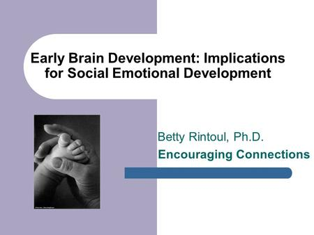 Early Brain Development: Implications for Social Emotional Development Betty Rintoul, Ph.D. Encouraging Connections.
