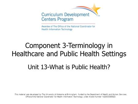 Component 3-Terminology in Healthcare and Public Health Settings Unit 13-What is Public Health? This material was developed by The University of Alabama.