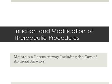 Initiation and Modification of Therapeutic Procedures Maintain a Patent Airway Including the Care of Artificial Airways.