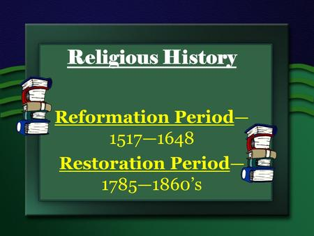 Religious History Reformation Period— 1517—1648 Restoration Period— 1785—1860's.