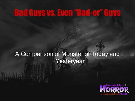 "Bad Guys vs. Even ""Bad-er"" Guys A Comparison of Monster of Today and Yesteryear."