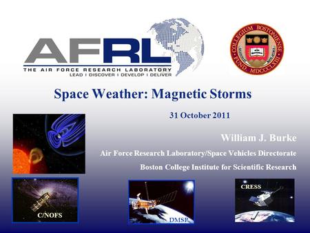 Space Weather: Magnetic Storms 31 October 2011 William J. Burke Air Force Research Laboratory/Space Vehicles Directorate Boston College Institute for Scientific.