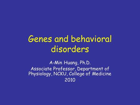 Genes and behavioral disorders A-Min Huang, Ph.D. Associate Professor, Department of Physiology, NCKU, College of Medicine 2010.