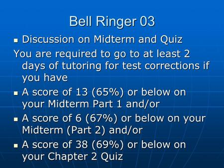 Bell Ringer 03 Discussion on Midterm and Quiz Discussion on Midterm and Quiz You are required to go to at least 2 days of tutoring for test corrections.