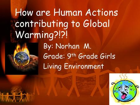 How are Human Actions contributing to Global Warming?!?! By: Norhan M. Grade: 9 th Grade Girls Living Environment.