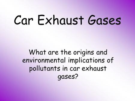 Car Exhaust Gases What are the origins and environmental implications of pollutants in car exhaust gases?