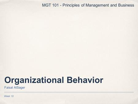 Organizational Behavior Faisal AlSager Week 10 MGT 101 - Principles of Management and Business.