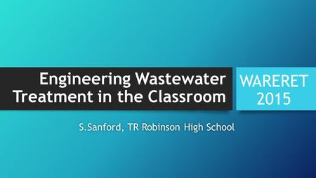 Engineering Wastewater Treatment in the Classroom WARERET 2015 S.Sanford, TR Robinson High SchoolS.Sanford, TR Robinson High School.