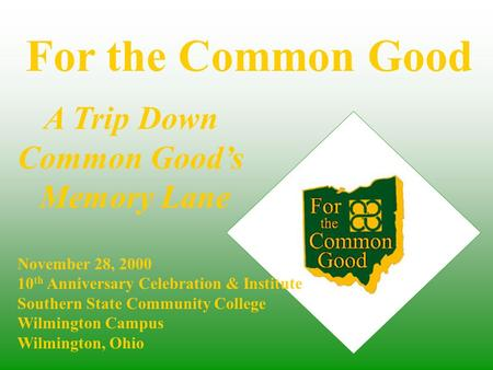 For the Common Good November 28, 2000 10 th Anniversary Celebration & Institute Southern State Community College Wilmington Campus Wilmington, Ohio A Trip.