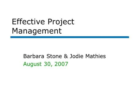 Effective Project Management Barbara Stone & Jodie Mathies August 30, 2007.