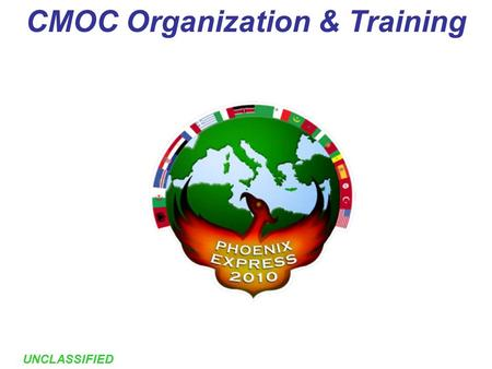 1 UNCLASSIFIED CMOC Organization & Training. 2 UNCLASSIFIED Agenda CMOC Structure CMOC Watch Cycle Training Overview Daily Training & Exercises Schedule.