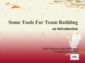 Some Tools For Team Building an Introduction 2010 Faith and Light International Formation Project Team.