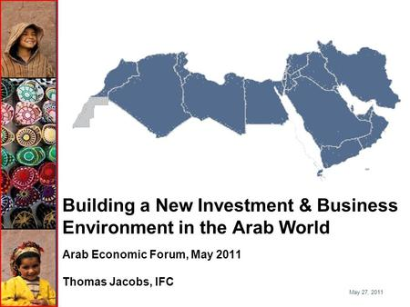 Building a New Investment & Business Environment in the Arab World Arab Economic Forum, May 2011 Thomas Jacobs, IFC May 27, 2011.