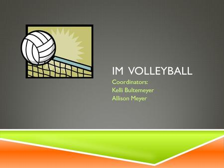 IM VOLLEYBALL Coordinators: Kelli Bultemeyer Allison Meyer.