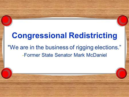 "Congressional Redistricting We are in the business of rigging elections."" -Former State Senator Mark McDaniel."